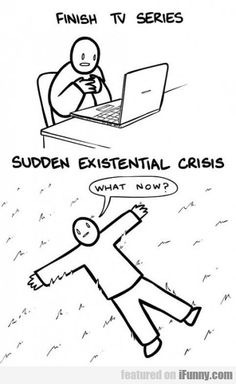 Finish Tv Series. Sudden Existential Crisis.