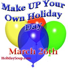 March 26th was Make up your own Holiday Day.  Oh well... maybe next year...