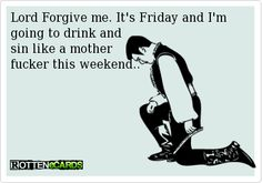 Lord Forgive me. It's Friday and I'm going to drink and   sin like a mother   fucker this weekend..