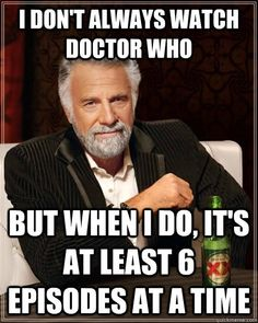 I don't always watch Doctor Who, but when I do, it's at least 6 episodes at once.