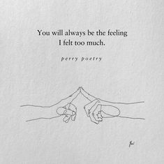 You will always be the feeling I felt too much ~ perry poetry Poem Quotes, Lyric Quotes, Sad Quotes, Words Quotes, Wise Words, Quotes To Live By, Life Quotes, Inspirational Quotes, Sayings