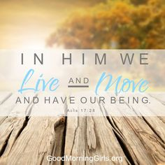 In Him we live and move and have our being. Acts 17:28