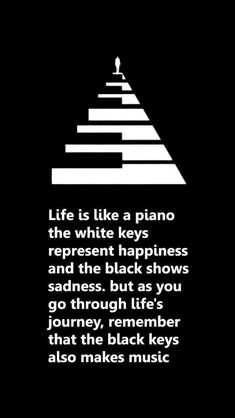 Life is like a piano. The white keys represent happiness… Life is like a piano. The white keys represent happiness and the black shows sadness. But as you go through life's journey, remember that the black keys also make music. Great Quotes, Quotes To Live By, Me Quotes, Motivational Quotes, Piano Quotes, Deep Meaningful Quotes, Inspirational Quotes Music, Life Is Like Quotes, Quote Life