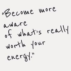Become more aware of what's really worth your energy