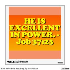 """HE IS EXCELLENT IN POWER. - Job 37:23. From Pulpit Commentary: Verse 23. - Touching the Almighty, we cannot find him out. This is the """"conclusion of the whole matter."""" God is inscrutable, and man must hide his face before him and not presume to judge him. He is also excellent in power, and in judgment, and in plenty of justice. $28.75 per wall decal."""