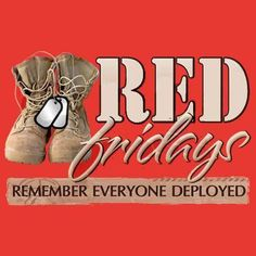 RED Fridays  Remember Everyone Deployed  Until they ALL come home!