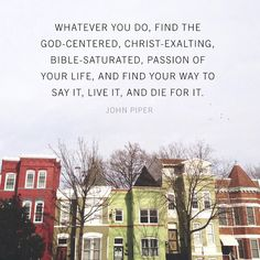 """""""Whatever you do, find the God-centered, Christ-exalting, Bible-saturated, passion of your life, and find your way to say it, live it, and die for it."""" ~John Piper"""