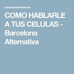 COMO HABLARLE A TUS CELULAS - Barcelona Alternativa