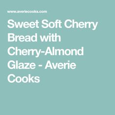 Sweet Soft Cherry Bread with Cherry-Almond Glaze - Averie Cooks