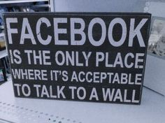 #Facebook.is the only place where it's acceptable to talk to a wall