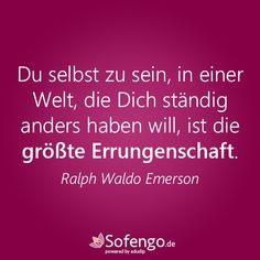 Du selbst zu sein, in einer Welt, die Dich ständig anders haben will, ist die größte Errungenschaft. Ralph Waldo Emerson #quote #Zitat #Selbstvertrauen