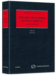 Gregorio Peces-Barba, Justicia y Derecho : (la utopía posible) / José Manuel Rodríguez Uribes .     Aranzadi, 2015