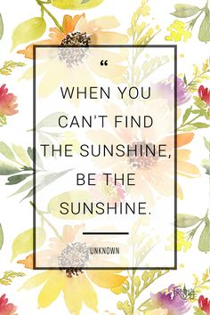 """Daily Quote: """"When you can't find the sunshine, be the sunshine."""" You have the power to create your own happiness with a positive mindset!"""