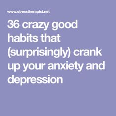 36 crazy good habits that (surprisingly) crank up your anxiety and depression