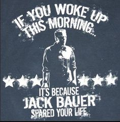 If you wokeup this morning it's because Jack Bauer spared your life.