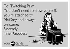 To: Twitching Palm You don't need to stow yourself, you're attached to Mr.Grey and always welcome. Sincerely, Inner Goddess.