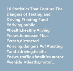10 Statistics That Capture The Dangers of Texting and Driving #texting #and #driving,public #health,healthy #living #news,tennessee #bus #crash,distracted #driving,dangers #of #texting #and #driving,health #news,traffic #fatalities,motor #vehicle #deaths,motor #vehicle #crash,screen #sense…