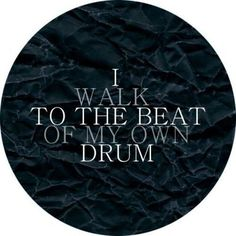 walking to the beat of my own drum...