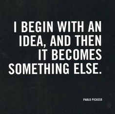 I begin with an idea, and then it becomes simething else - Picasso