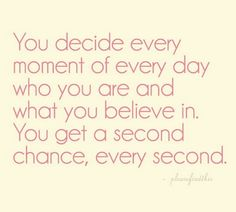 """You decide every moment of every day who you are and what you believe in. You get a second chance, every second"""