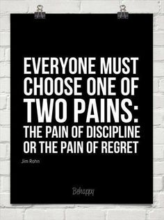 Everyone must choose one of two pains: The pain of discipline or the pain of regret ? Jim Rohn