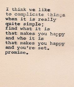 """""""I think we like to complicate things when it is really quite simple; find what it is that makes you happy and who it is that makes you happy and you're set. Promise"""""""