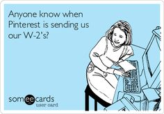 Free, Somewhat Topical Ecard: Anyone know when Pinterest is sending us our W-2's?