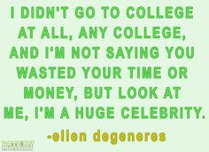 """""""I didn't go to college at all, any college, and I'm not saying you wasted your time or money, but look at me, I'm a huge celebrity."""" -Ellen DeGeneres More education-related quoteshere."""