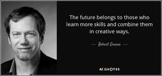 The future belongs to those who learn more skills and combine them in creative ways. - Robert Greene
