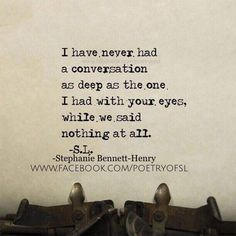 I have never had a conversation as deep as the one I had with your eyes; ..while we said nothing at all! ~ S.L.