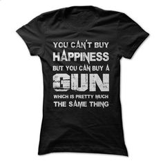 You Cant Buy Happiness But You Can Buy A Gun Which Is P - #school shirt #long sweatshirt. ORDER HERE => https://www.sunfrog.com/Funny/You-Cant-Buy-Happiness-But-You-Can-Buy-Gun-Which-Is-Pretty-Much-The-Same-Thing-Tshirt.html?68278