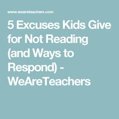 5 Excuses Kids Give for Not Reading (and Ways to Respond) - WeAreTeachers