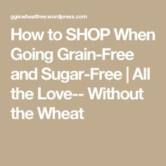 How to SHOP When Going Grain-Free and Sugar-Free   All the Love-- Without the Wheat