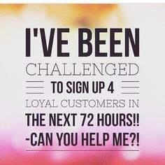 Attention Friends & Family: I've been challenged to signup 4 Loyal Customers in the next 72hours! If you're on the fence about it or wanting to know more information about our products, just send me a or comment I would really appreciate all the help I can get