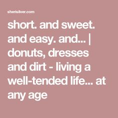 short. and sweet. and easy. and...   donuts, dresses and dirt - living a well-tended life... at any age