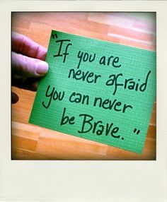 """if you are never afraid you can never be brave."""