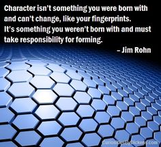 Character isn't something you were born with and can't change, like your fingerprints. It's something you weren't born with and must take responsibility for forming.  – Jim Rohn