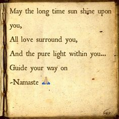 #Unity prayer--May the long time sun shine upon you, All love surround you, And the pure light within you... Guide your way on. (used to say this at unity service in unison holding hands...) NAMASTE!
