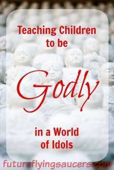 We want our kids to lead godly lives, but do we explain how to do that? Teaching children to be godly in a world of idols. ~ futureflyingsaucers.com
