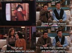 Joey: Some girl ate Monica! Monica: Shut up! The camera adds ten pounds. Chandler: So, how many cameras are actually on you? Friends TV show quotes