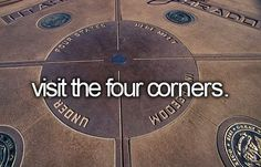 Visit the four corners where four states meet! BE in FOUR places at once! hehe yes!
