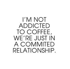 I'm not addicted to coffee, we're just in a committed relationship.