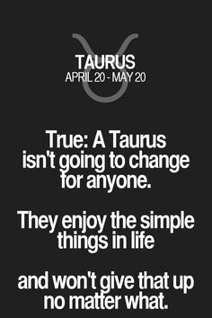 True: A Taurus isn't going to change tor anyone. They enjoy the simple things in life and won't give that up no maffer what. Taurus | Taurus Quotes | Taurus Horoscope | Taurus Zodiac Signs