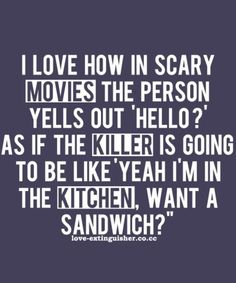 that's why you turn off the common sense when watching scary movies! duh