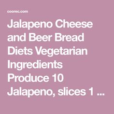 Jalapeno Cheese and Beer Bread Diets Vegetarian Ingredients Produce 10 Jalapeno, slices 1 cup Jalapenos 1/2 tsp Onion powder Refrigerated 1 Egg Baking & Spices 3 tsp Baking powder 3 cup Flour 1 tsp Garlic salt 1 tsp Salt 2 tbsp Sugar Dairy 1 1/4 cup Cheddar 8 oz Cream cheese Beer, Wine & Liquor 1 cup Beer Time Prepare: 15M Cook: 1H 15M Total: 1H 30M Found on live-wholeheartedly.com