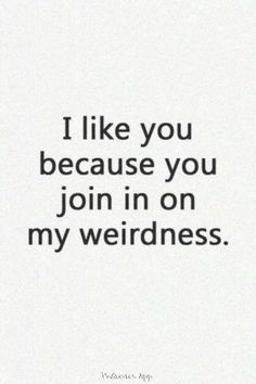 and believe me, i'm pretty weird