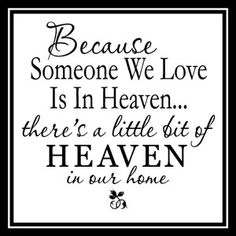 Because someone we love is in heaven..... there's a little bit of heaven in our home.