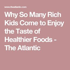 Why So Many Rich Kids Come to Enjoy the Taste of Healthier Foods - The Atlantic
