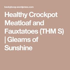 Healthy Crockpot Meatloaf and Fauxtatoes (THM S) | Gleams of Sunshine