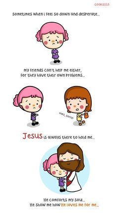 Jesus is always there to hold me...He comforts my soul...He shows me how He loves me for me <3